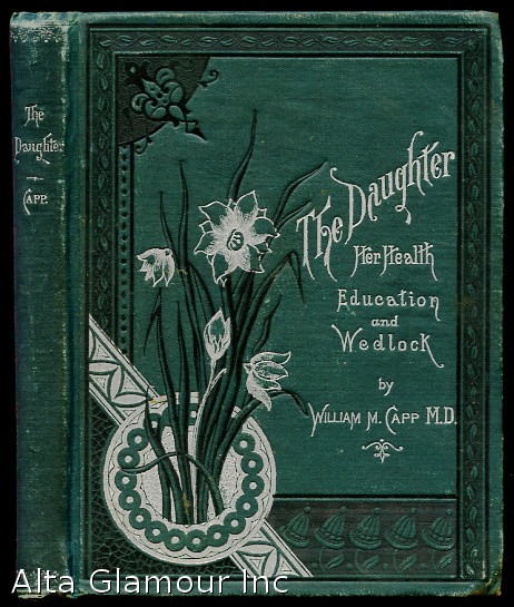 THE DAUGHTER, HER HEALTH, EDUCATION AND WEDLOCK; Homely Suggestions for Mothers and Daughters. William Capp.